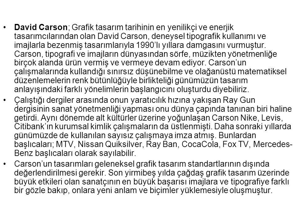 David Carson; Grafik tasarım tarihinin en yenilikçi ve enerjik tasarımcılarından olan David Carson, deneysel tipografik kullanımı ve imajlarla bezenmiş tasarımlarıyla 1990'lı yıllara damgasını vurmuştur. Carson, tipografi ve imajların dünyasından sörfe, müzikten yönetmenliğe birçok alanda ürün vermiş ve vermeye devam ediyor. Carson'un çalışmalarında kullandığı sınırsız düşünebilme ve olağanüstü matematiksel düzenlemelerin renk bütünlüğüyle birlikteliği günümüzün tasarım anlayışındaki farklı yönelimlerin başlangıcını oluşturdu diyebiliriz.