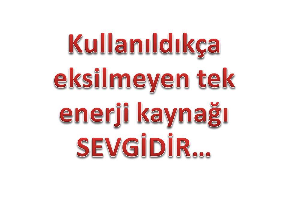 Kullanıldıkça eksilmeyen tek enerji kaynağı SEVGİDİR…