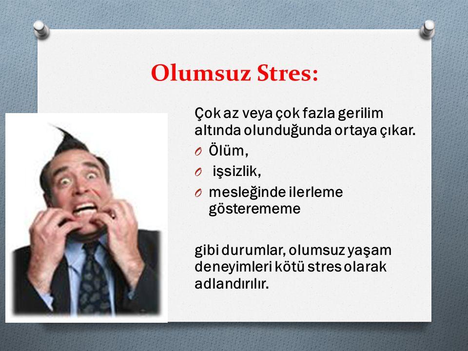 Olumsuz Stres: Çok az veya çok fazla gerilim altında olunduğunda ortaya çıkar. Ölüm, işsizlik, mesleğinde ilerleme gösterememe.