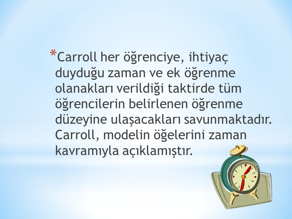 Carroll her öğrenciye, ihtiyaç duyduğu zaman ve ek öğrenme olanakları verildiği taktirde tüm öğrencilerin belirlenen öğrenme düzeyine ulaşacakları savunmaktadır.
