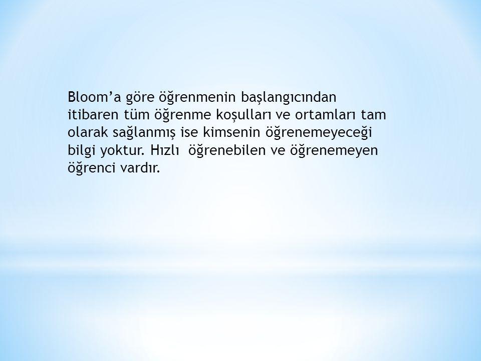 Bloom'a göre öğrenmenin başlangıcından itibaren tüm öğrenme koşulları ve ortamları tam olarak sağlanmış ise kimsenin öğrenemeyeceği bilgi yoktur.