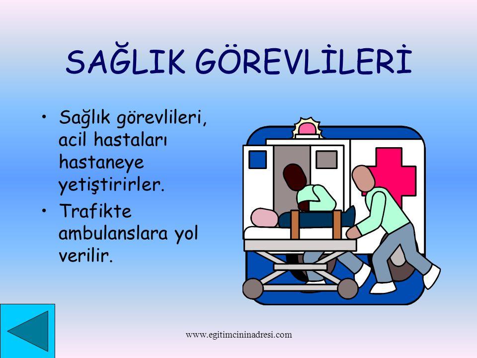 SAĞLIK GÖREVLİLERİ Sağlık görevlileri, acil hastaları hastaneye yetiştirirler. Trafikte ambulanslara yol verilir.