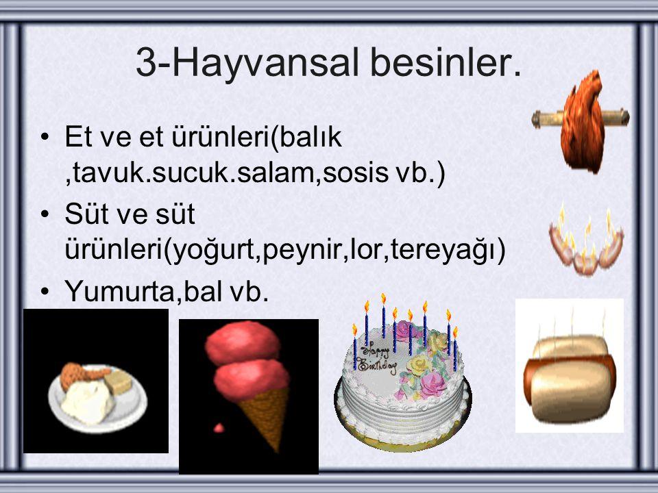 3-Hayvansal besinler. Et ve et ürünleri(balık ,tavuk.sucuk.salam,sosis vb.) Süt ve süt ürünleri(yoğurt,peynir,lor,tereyağı)