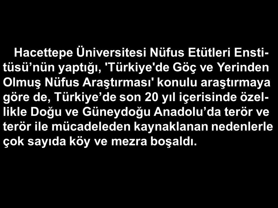Hacettepe Üniversitesi Nüfus Etütleri Ensti-tüsü'nün yaptığı, Türkiye de Göç ve Yerinden Olmuş Nüfus Araştırması konulu araştırmaya göre de, Türkiye'de son 20 yıl içerisinde özel-likle Doğu ve Güneydoğu Anadolu'da terör ve terör ile mücadeleden kaynaklanan nedenlerle çok sayıda köy ve mezra boşaldı.