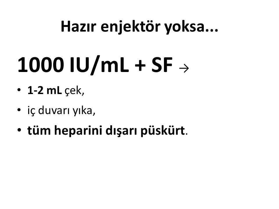 1000 IU/mL + SF → Hazır enjektör yoksa... tüm heparini dışarı püskürt.