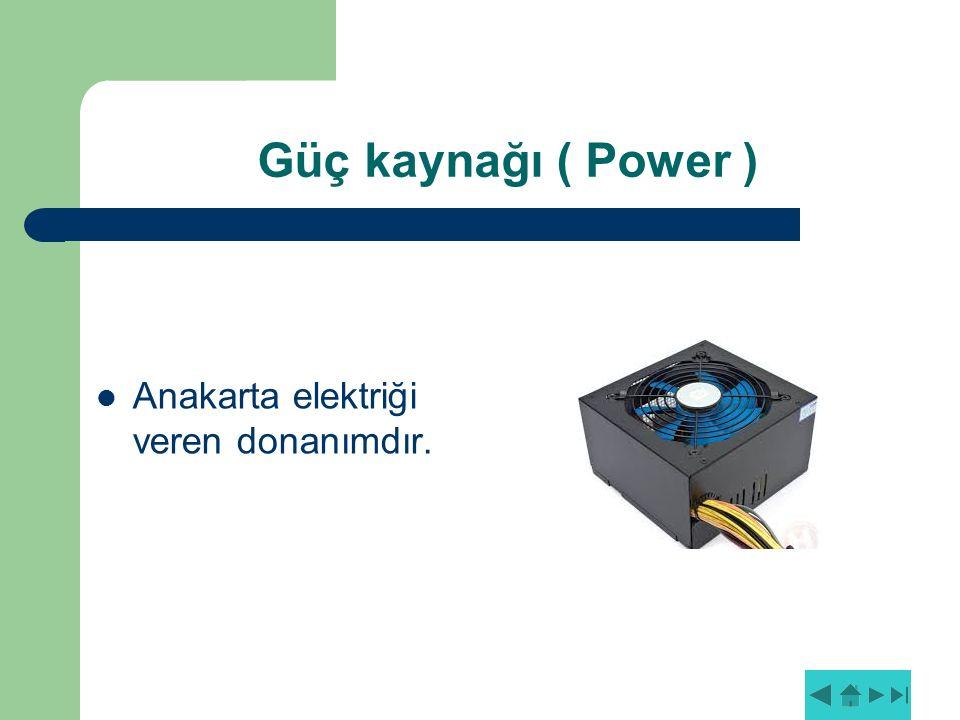 Güç kaynağı ( Power ) Anakarta elektriği veren donanımdır.