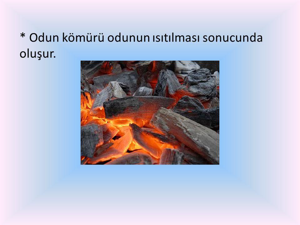 * Odun kömürü odunun ısıtılması sonucunda oluşur.