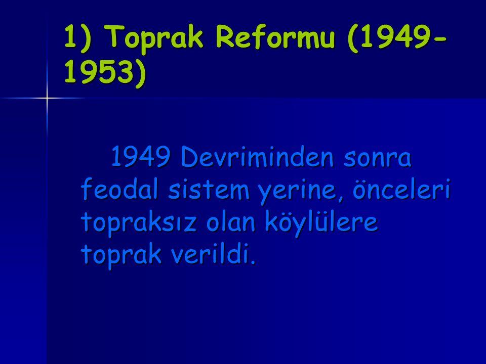 1) Toprak Reformu (1949-1953) 1949 Devriminden sonra feodal sistem yerine, önceleri topraksız olan köylülere toprak verildi.