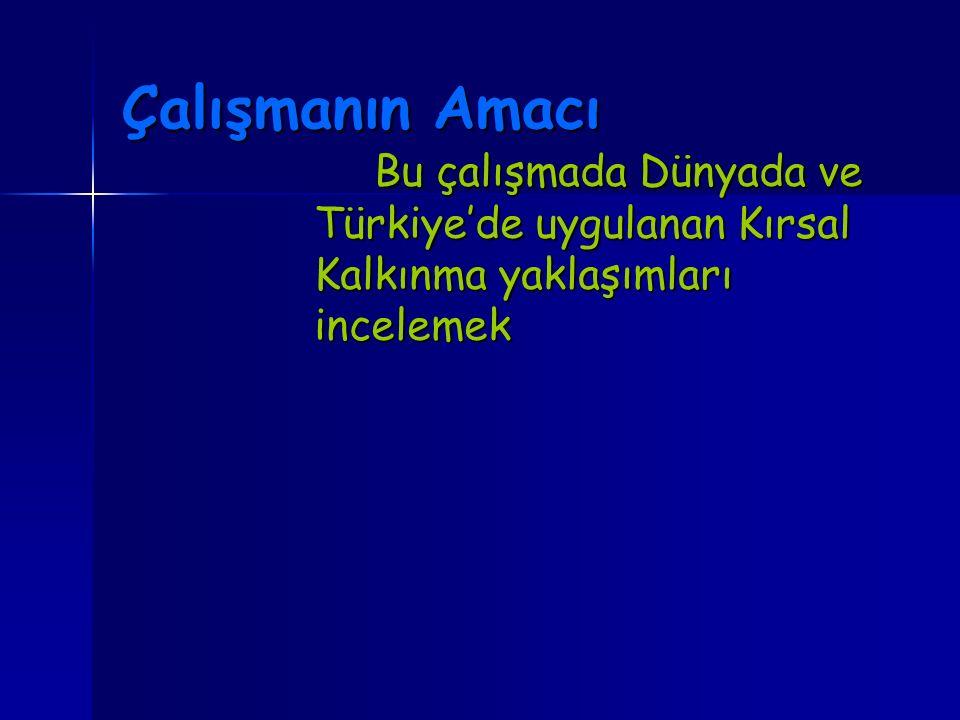 Çalışmanın Amacı Bu çalışmada Dünyada ve Türkiye'de uygulanan Kırsal Kalkınma yaklaşımları incelemek.