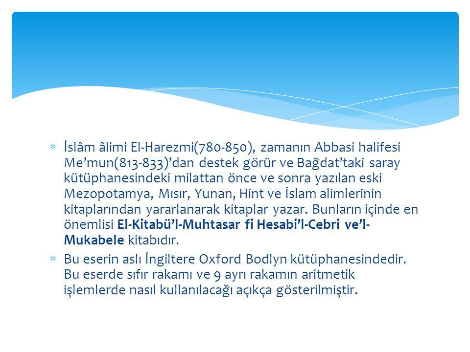 İslâm âlimi El-Harezmi(780-850), zamanın Abbasi halifesi Me'mun(813-833)'dan destek görür ve Bağdat'taki saray kütüphanesindeki milattan önce ve sonra yazılan eski Mezopotamya, Mısır, Yunan, Hint ve İslam alimlerinin kitaplarından yararlanarak kitaplar yazar. Bunların içinde en önemlisi El-Kitabü'l-Muhtasar fi Hesabi'l-Cebri ve'l-Mukabele kitabıdır.