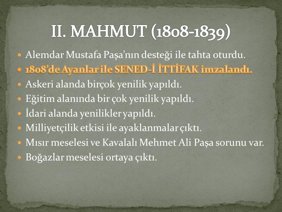 II. MAHMUT (1808-1839) Alemdar Mustafa Paşa'nın desteği ile tahta oturdu. 1808'de Ayanlar ile SENED-İ İTTİFAK imzalandı.