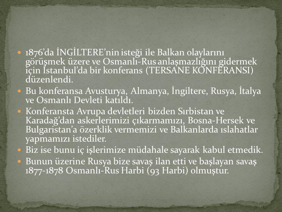1876'da İNGİLTERE'nin isteği ile Balkan olaylarını görüşmek üzere ve Osmanlı-Rus anlaşmazlığını gidermek için İstanbul'da bir konferans (TERSANE KONFERANSI) düzenlendi.