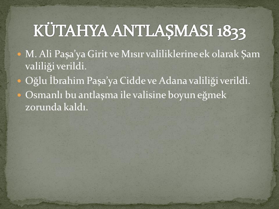 KÜTAHYA ANTLAŞMASI 1833 M. Ali Paşa'ya Girit ve Mısır valiliklerine ek olarak Şam valiliği verildi.