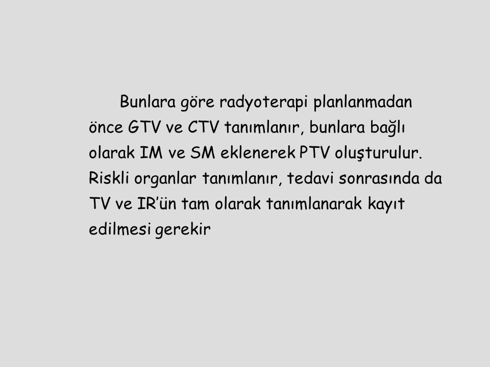 Bunlara göre radyoterapi planlanmadan önce GTV ve CTV tanımlanır, bunlara bağlı olarak IM ve SM eklenerek PTV oluşturulur.
