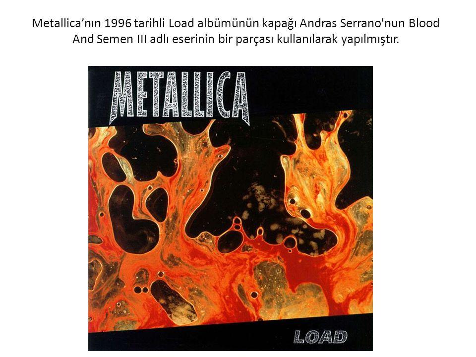 Metallica'nın 1996 tarihli Load albümünün kapağı Andras Serrano nun Blood And Semen III adlı eserinin bir parçası kullanılarak yapılmıştır.