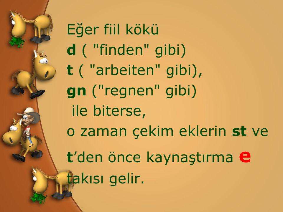 Eğer fiil kökü d ( finden gibi) t ( arbeiten gibi), gn ( regnen gibi) ile biterse, o zaman çekim eklerin st ve t'den önce kaynaştırma e takısı gelir.