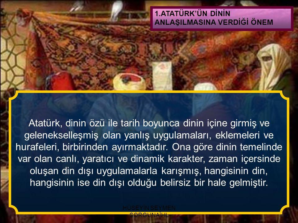 Atatürk, dinin özü ile tarih boyunca dinin içine girmiş ve