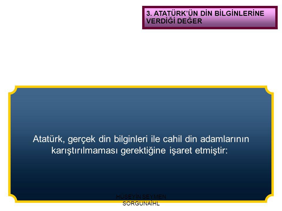 Atatürk, gerçek din bilginleri ile cahil din adamlarının