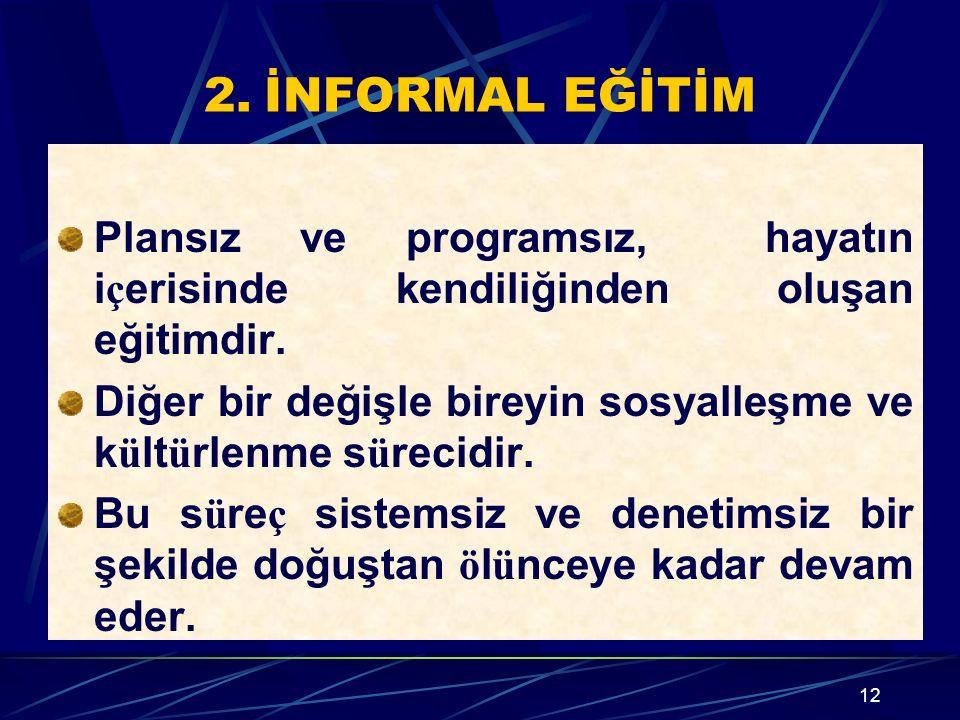 2. İNFORMAL EĞİTİM Plansız ve programsız, hayatın içerisinde kendiliğinden oluşan eğitimdir.