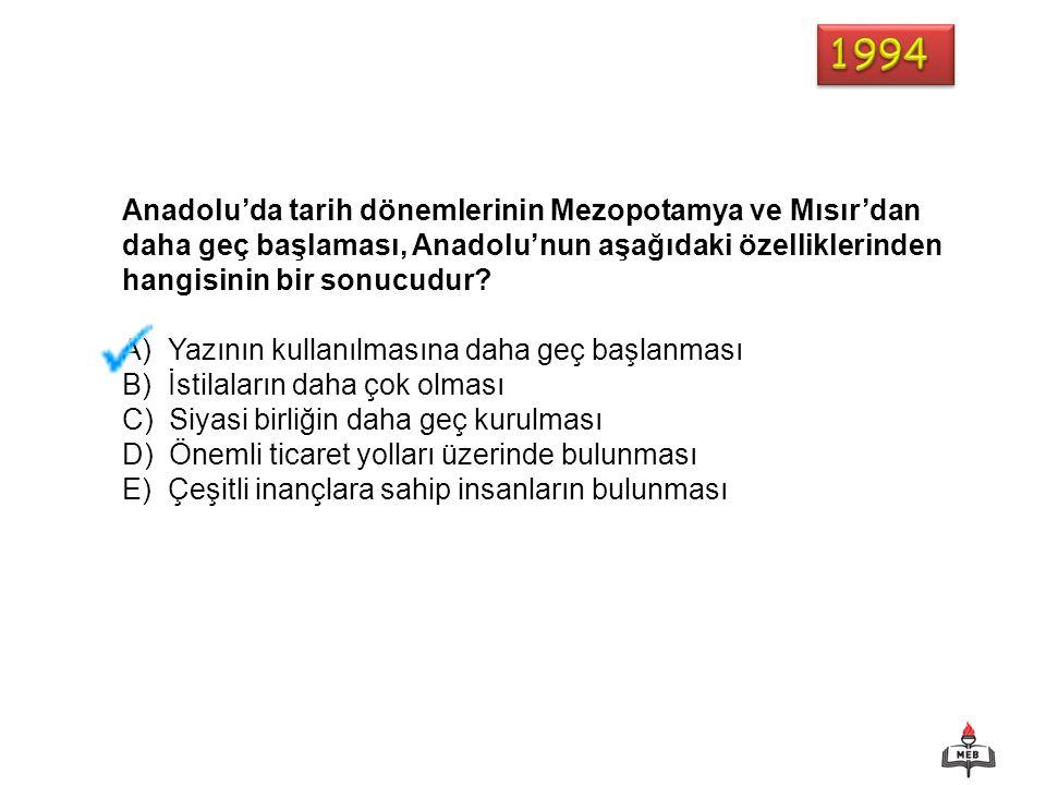1994 Anadolu'da tarih dönemlerinin Mezopotamya ve Mısır'dan daha geç başlaması, Anadolu'nun aşağıdaki özelliklerinden hangisinin bir sonucudur