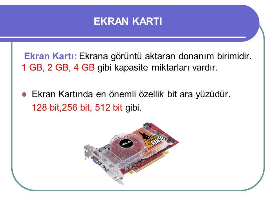 EKRAN KARTI Ekran Kartı: Ekrana görüntü aktaran donanım birimidir. 1 GB, 2 GB, 4 GB gibi kapasite miktarları vardır.