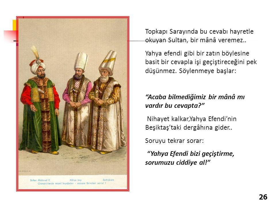 Topkapı Sarayında bu cevabı hayretle okuyan Sultan, bir mânâ veremez..