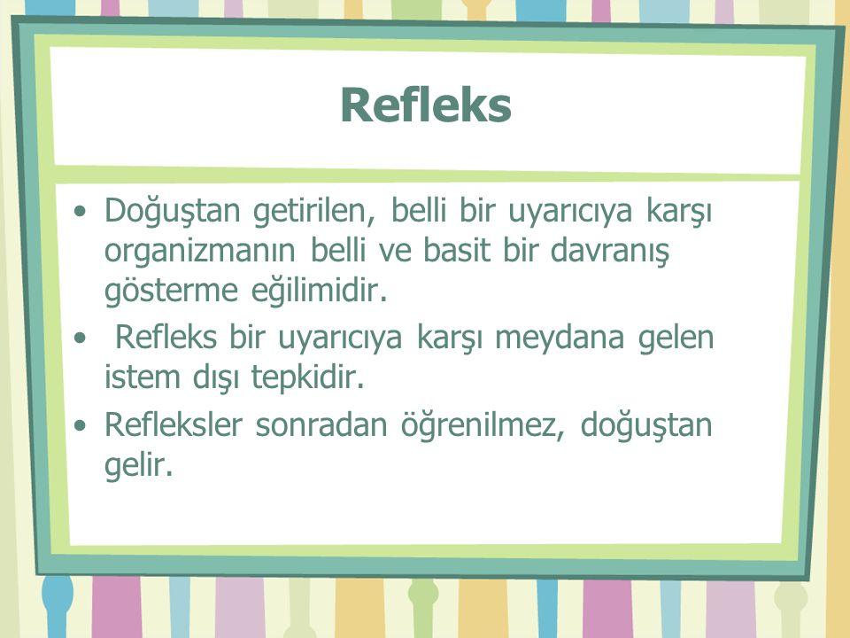Refleks Doğuştan getirilen, belli bir uyarıcıya karşı organizmanın belli ve basit bir davranış gösterme eğilimidir.