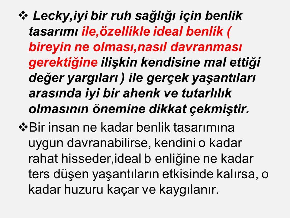Lecky,iyi bir ruh sağlığı için benlik tasarımı ile,özellikle ideal benlik ( bireyin ne olması,nasıl davranması gerektiğine ilişkin kendisine mal ettiği değer yargıları ) ile gerçek yaşantıları arasında iyi bir ahenk ve tutarlılık olmasının önemine dikkat çekmiştir.