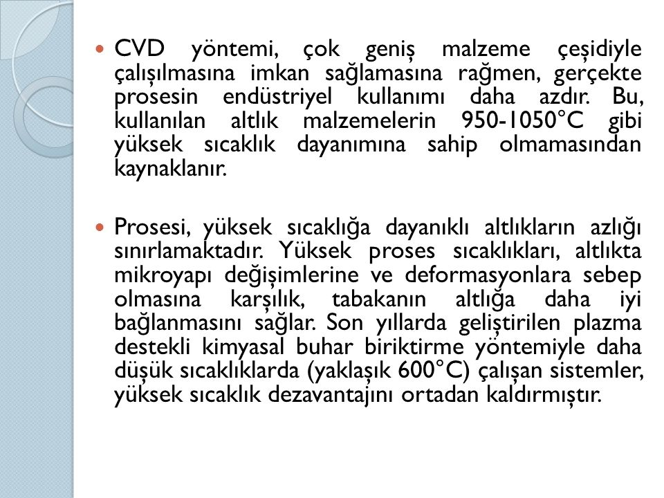 CVD yöntemi, çok geniş malzeme çeşidiyle çalışılmasına imkan sağlamasına rağmen, gerçekte prosesin endüstriyel kullanımı daha azdır. Bu, kullanılan altlık malzemelerin 950-1050°C gibi yüksek sıcaklık dayanımına sahip olmamasından kaynaklanır.