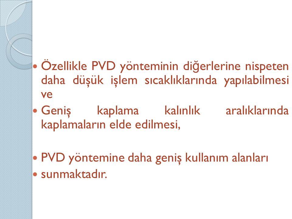 Özellikle PVD yönteminin diğerlerine nispeten daha düşük işlem sıcaklıklarında yapılabilmesi ve