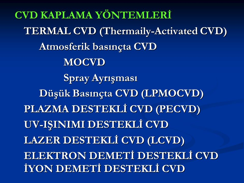 CVD KAPLAMA YÖNTEMLERİ TERMAL CVD (Thermaily-Activated CVD) Atmosferik basınçta CVD MOCVD Spray Ayrışması Düşük Basınçta CVD (LPMOCVD) PLAZMA DESTEKLİ CVD (PECVD) UV-IŞINIMI DESTEKLİ CVD LAZER DESTEKLİ CVD (LCVD) ELEKTRON DEMETİ DESTEKLİ CVD İYON DEMETİ DESTEKLİ CVD