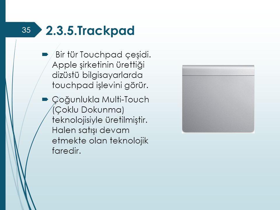 2.3.5.Trackpad Bir tür Touchpad çeşidi. Apple şirketinin ürettiği dizüstü bilgisayarlarda touchpad işlevini görür.
