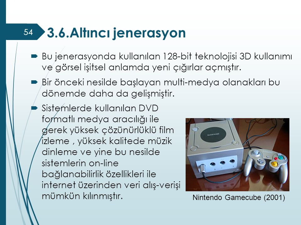 3.6.Altıncı jenerasyon Bu jenerasyonda kullanılan 128-bit teknolojisi 3D kullanımı ve görsel işitsel anlamda yeni çığırlar açmıştır.