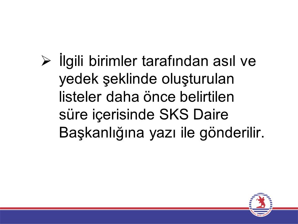 İlgili birimler tarafından asıl ve yedek şeklinde oluşturulan listeler daha önce belirtilen süre içerisinde SKS Daire Başkanlığına yazı ile gönderilir.