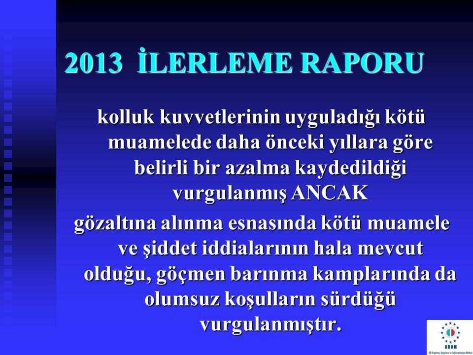 2013 İLERLEME RAPORU kolluk kuvvetlerinin uyguladığı kötü muamelede daha önceki yıllara göre belirli bir azalma kaydedildiği vurgulanmış ANCAK.