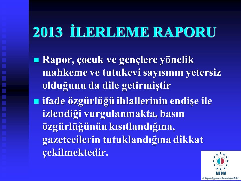 2013 İLERLEME RAPORU Rapor, çocuk ve gençlere yönelik mahkeme ve tutukevi sayısının yetersiz olduğunu da dile getirmiştir.