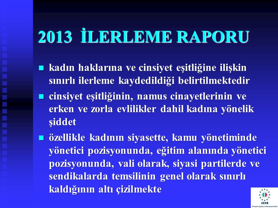 2013 İLERLEME RAPORU kadın haklarına ve cinsiyet eşitliğine ilişkin sınırlı ilerleme kaydedildiği belirtilmektedir.