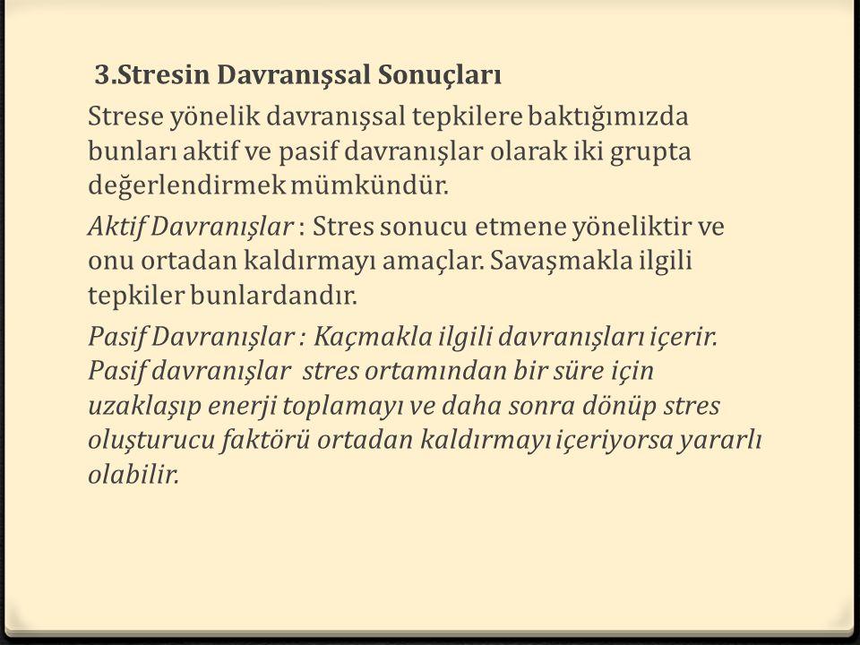 3.Stresin Davranışsal Sonuçları Strese yönelik davranışsal tepkilere baktığımızda bunları aktif ve pasif davranışlar olarak iki grupta değerlendirmek mümkündür.