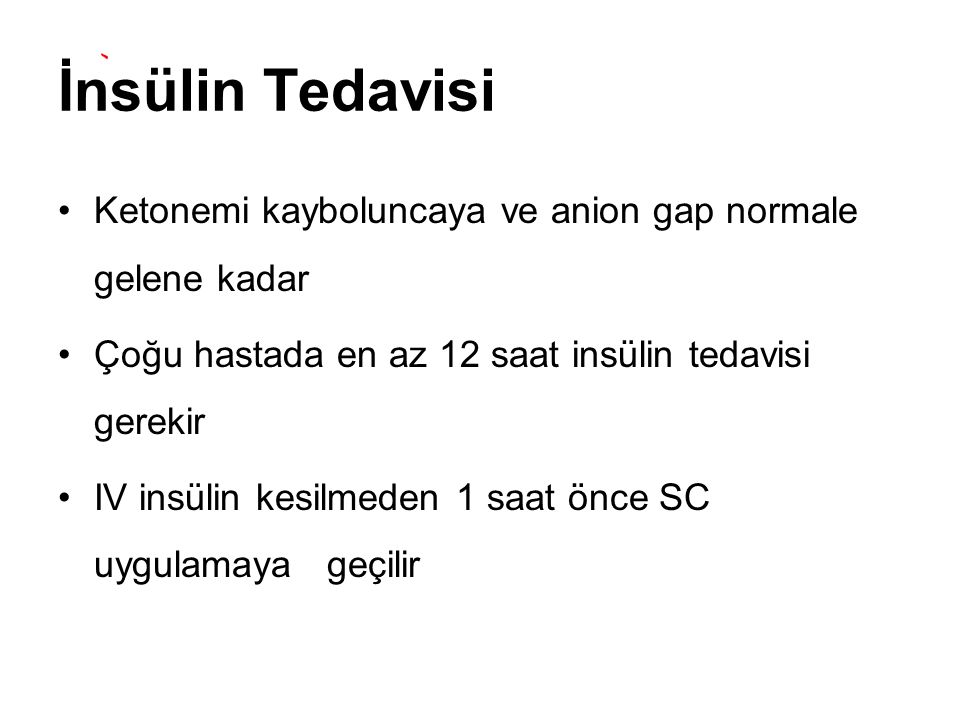 İnsülin Tedavisi Ketonemi kayboluncaya ve anion gap normale gelene kadar. Çoğu hastada en az 12 saat insülin tedavisi gerekir.