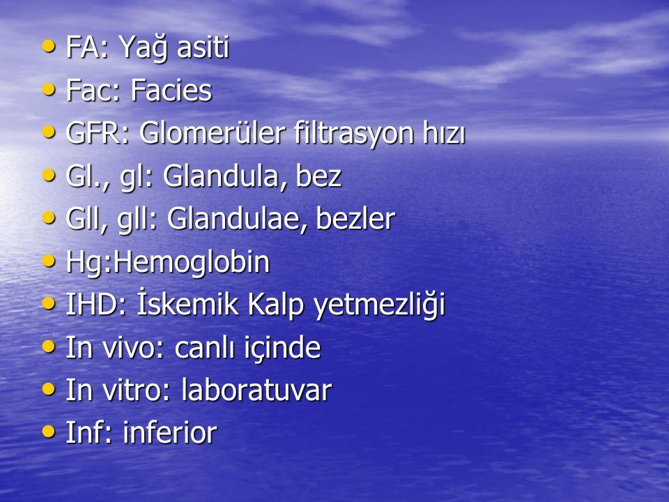FA: Yağ asiti Fac: Facies. GFR: Glomerüler filtrasyon hızı. Gl., gl: Glandula, bez. Gll, gll: Glandulae, bezler.