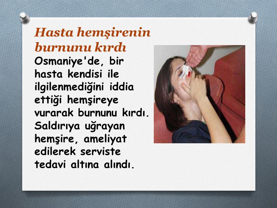 Hasta hemşirenin burnunu kırdı