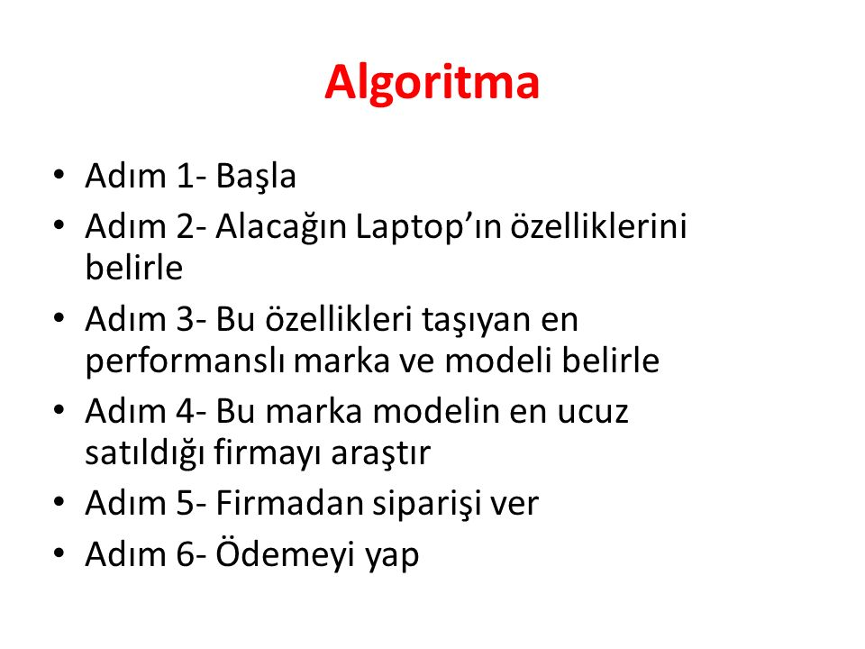 Algoritma Adım 1- Başla. Adım 2- Alacağın Laptop'ın özelliklerini belirle. Adım 3- Bu özellikleri taşıyan en performanslı marka ve modeli belirle.