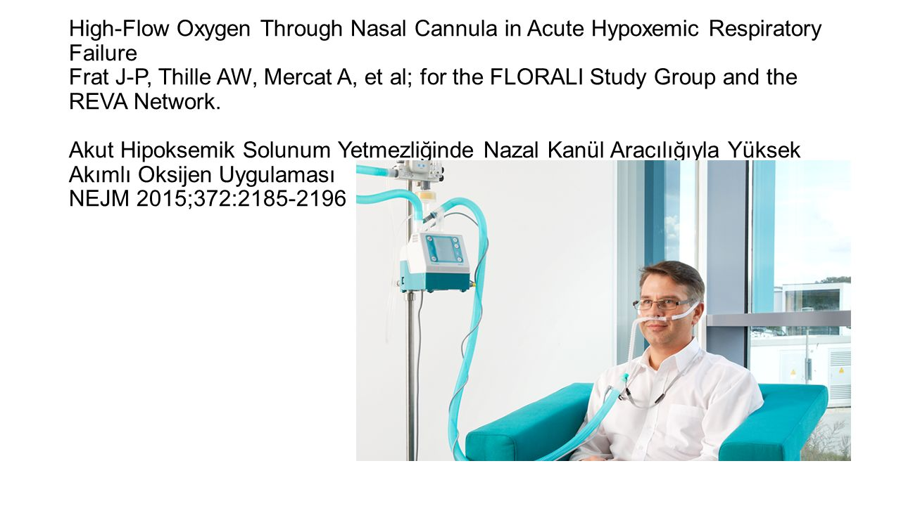 High-Flow Oxygen Through Nasal Cannula in Acute Hypoxemic Respiratory Failure Frat J-P, Thille AW, Mercat A, et al; for the FLORALI Study Group and the REVA Network. Akut Hipoksemik Solunum Yetmezliğinde Nazal Kanül Aracılığıyla Yüksek Akımlı Oksijen Uygulaması NEJM 2015;372:2185-2196
