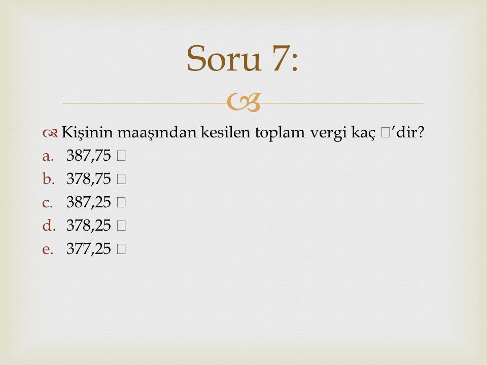 Soru 7: Kişinin maaşından kesilen toplam vergi kaç ₺'dir 387,75 ₺