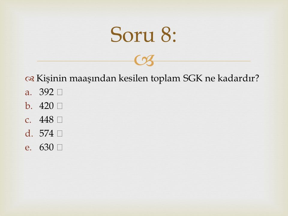 Soru 8: Kişinin maaşından kesilen toplam SGK ne kadardır 392 ₺ 420 ₺