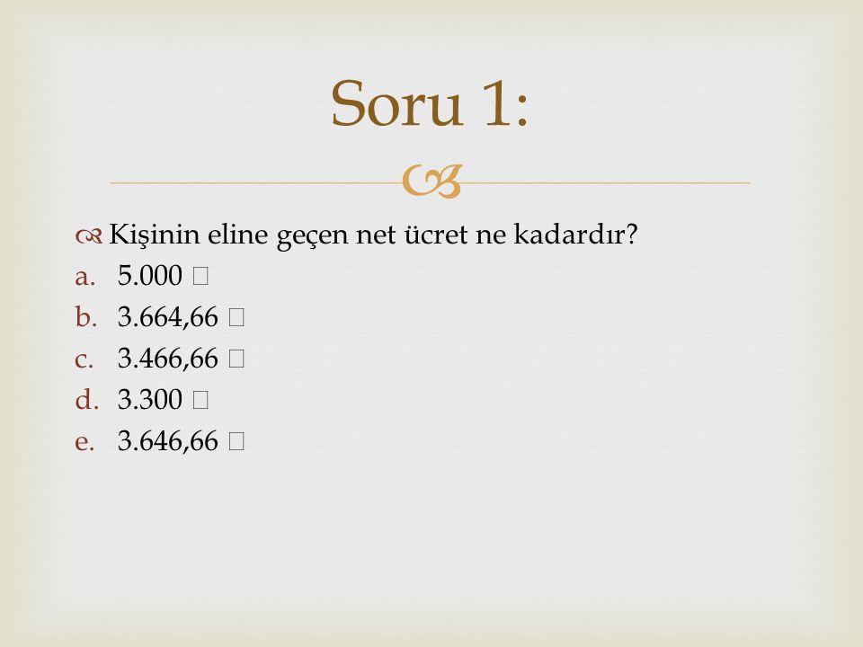 Soru 1: Kişinin eline geçen net ücret ne kadardır 5.000 ₺ 3.664,66 ₺