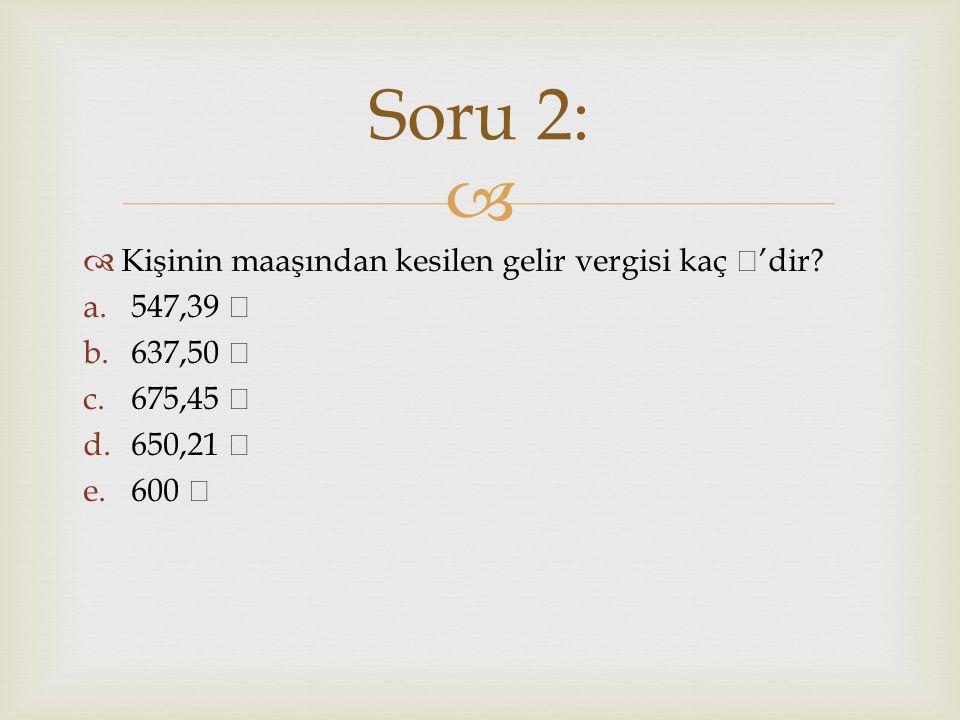 Soru 2: Kişinin maaşından kesilen gelir vergisi kaç ₺'dir 547,39 ₺