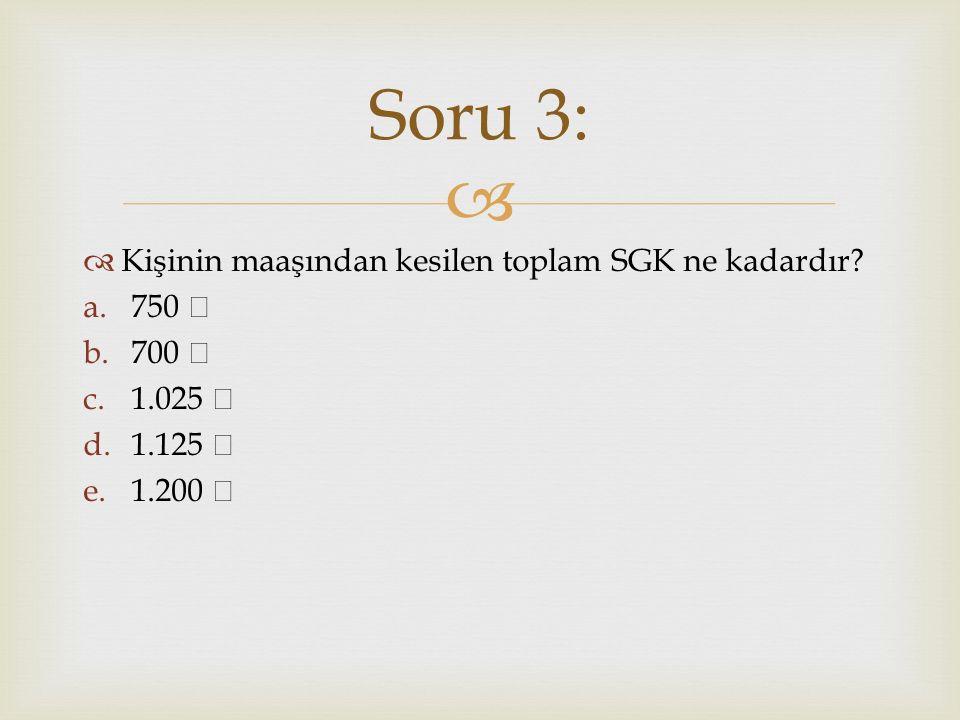 Soru 3: Kişinin maaşından kesilen toplam SGK ne kadardır 750 ₺ 700 ₺