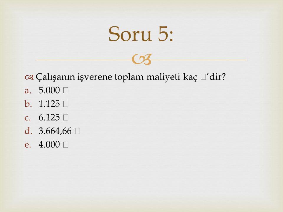 Soru 5: Çalışanın işverene toplam maliyeti kaç ₺'dir 5.000 ₺ 1.125 ₺