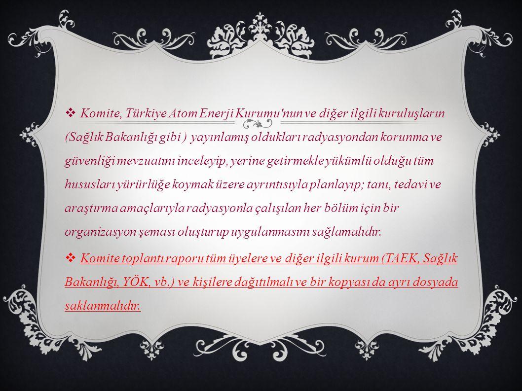 Komite, Türkiye Atom Enerji Kurumu nun ve diğer ilgili kuruluşların (Sağlık Bakanlığı gibi ) yayınlamış oldukları radyasyondan korunma ve güvenliği mevzuatını inceleyip, yerine getirmekle yükümlü olduğu tüm hususları yürürlüğe koymak üzere ayrıntısıyla planlayıp; tanı, tedavi ve araştırma amaçlarıyla radyasyonla çalışılan her bölüm için bir organizasyon şeması oluşturup uygulanmasını sağlamalıdır.